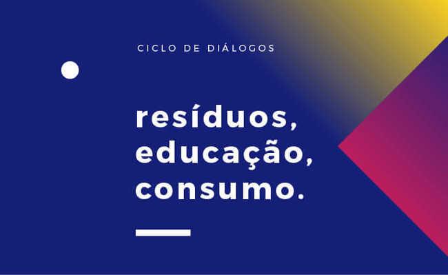 Ciclo de diálogos: resíduos, educação, consumo